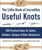 The Little Book of Incredibly Useful Knots - 200 Practical Knots for Sailors, Climbers, Campers & Other Adventurers ebook by Geoffrey Budworth, Jason Dalton