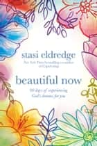 Beautiful Now - 90 Days of Experiencing God's Dreams for You ebook by Stasi Eldredge