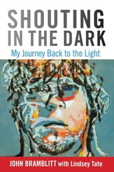Shouting in the Dark - My Journey Back to the Light ebook by John Bramblitt,Lindsey Tate,Katherine Latshaw