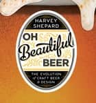 Oh Beautiful Beer: The Evolution of Craft Beer and Design ebook by Harvey Shepard