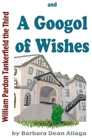 William Pardon Tankerfield the Third and A Googol of Wishes ebook by Barbara Dean Aliaga
