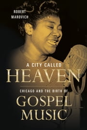A City Called Heaven - Chicago and the Birth of Gospel Music ebook by Robert M. Marovich