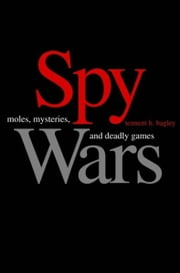 Spy Wars: Moles, Mysteries, and Deadly Games ebook by Tennent H. Bagley