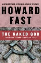 The Naked God - The Writer and the Communist Party ebook by Howard Fast