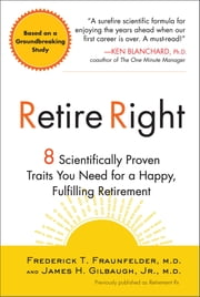 Retire Right - 8 Scientifically Proven Traits You Need for a Happy, Fulfilling Retirement ebook by James H. Gilbaugh,Frederick T. Fraunfelder, M.D.