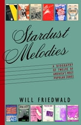 Stardust Melodies - The Biography of Twelve of America's Most Popular Songs ebook by Will Friedwald