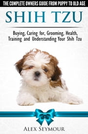 Shih Tzu Dogs: The Complete Owners Guide from Puppy to Old Age. Buying, Caring For, Grooming, Health, Training and Understanding Your Shih Tzu. ebook by Alex Seymour