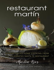 The Restaurant Martin Cookbook - Sophisticated Home Cooking From the Celebrated Santa Fe Restaurant ebook by Martin Rios,Cheryl Jamison,Bill Jamison