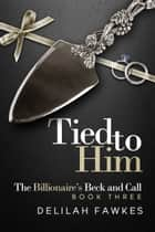 Tied to Him: The Billionaire's Beck and Call ebook by Delilah Fawkes