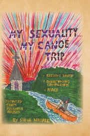 My Sexuality . . . My Canoe Trip - Seeking Truth, Overcome Confusion, Peace, and Recovery from Religious Abuses ebook by Steve Natale