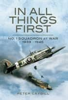 In All Things First - No. 1 Squadron at War 1939 - 45 ebook by Peter  Caygill