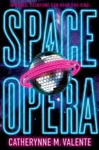 Space Opera eBook by Catherynne M. Valente