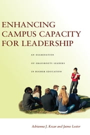 Enhancing Campus Capacity for Leadership - An Examination of Grassroots Leaders in Higher Education ebook by Adrianna Kezar,Jaime Lester
