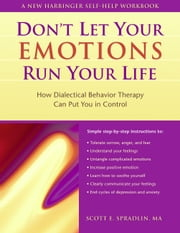 Don't Let Your Emotions Run Your Life: How Dialectical Behavior Therapy Can Put You in Control ebook by Spradlin, Scott