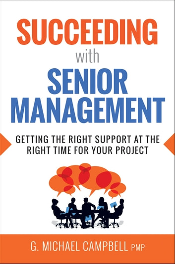 Succeeding with Senior Management - Getting the Right Support at the Right Time for Your Project ebook by G. Campbell