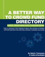 A Better Way To Crowd Fund Directory: The #1 Source For Finding Public Relations & Promo Opportunities For Driving Crowd Funding Success ebook by Matrix Thompson,Sarika Khambaita