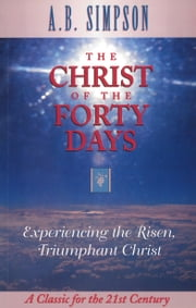 The Christ of the Forty Days - Experiencing the Risen, Triumphant Christ ebook by A.B. Simpson