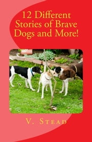 12 Different Stories of Brave Dogs and More! ebook by Vince Stead