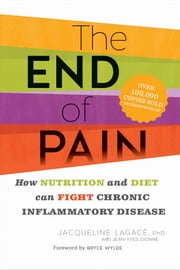 The End of Pain - How Diet and Nutrition Can Fight Chronic Inflammatory Disease ebook by Jacqueline Lagacé
