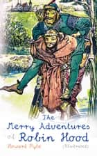 The Merry Adventures of Robin Hood (Illustrated) - Children's Classics ebook by Howard Pyle, Howard Pyle