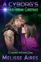 A Cyborg's Old Terran Christmas - Cyborg Nation, #1 ebook by Melisse Aires