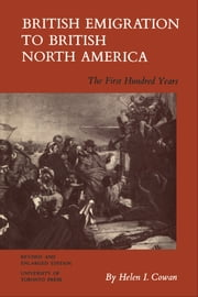 British Emigration to British North America - The First Hundred Years (Revised and Enlarged Edition) ebook by Helen Cowan