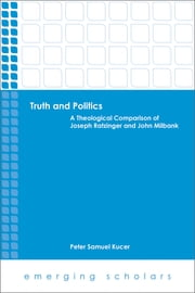 Truth and Politics - A Theological Comparison of Joseph Ratzinger and John Milbank ebook by Peter Samuel Kucer