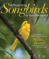 Attracting Songbirds to Your Backyard - Hundreds of Easy Ways to Bring the Music and Beauty of Songbirds to Your Yard ebook by Sally Roth