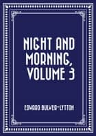 Night and Morning, Volume 3 ebook by Edward Bulwer-Lytton