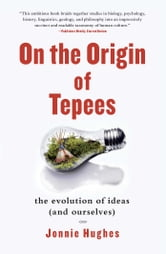 On the Origin of Tepees - The Evolution of Ideas (and Ourselves) ebook by Jonnie Hughes