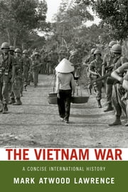 The Vietnam War:A Concise International History - A Concise International History ebook by Mark Atwood Lawrence