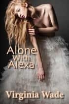 Alone With Alexa (An Erotic Romance) ebook by Virginia Wade