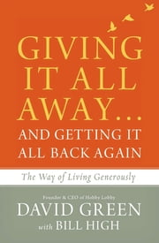 Giving It All Away…and Getting It All Back Again - The Way of Living Generously ebook by David Green,Bill High
