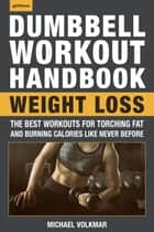 The Dumbbell Workout Handbook: Weight Loss - Over 100 Workouts for Fat-Burning ebook by