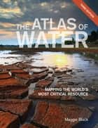 The Atlas of Water - Mapping the World's Most Critical Resource ebook by Maggie Black