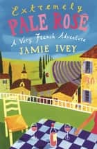 Extremely Pale Rose - A Quest for the Palest Rose in France ebook by Jamie Ivey