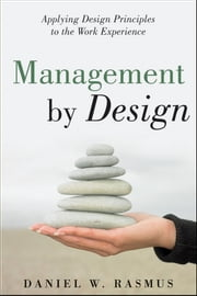 Management by Design - Applying Design Principles to the Work Experience ebook by Daniel W.  Rasmus