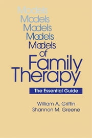 Models Of Family Therapy - The Essential Guide ebook by William A. Griffin,Shannon M. Greene