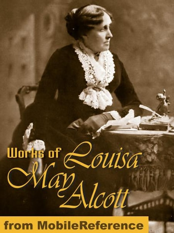 Works Of Louisa May Alcott: (35 Works) Incl: Little Women, Little Men, Eight Cousins, Rose In Bloom, Jo's Boys, An Old-Fashioned Girl, A Country Christmas & More (Mobi Collected Works) ebook by Louisa May Alcott