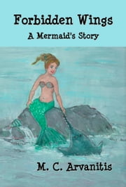 Forbidden Wings, A Mermaid's Story ebook by M. C. Arvanitis