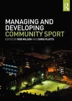 Managing and Developing Community Sport ebook by Rob Wilson, Chris Platts