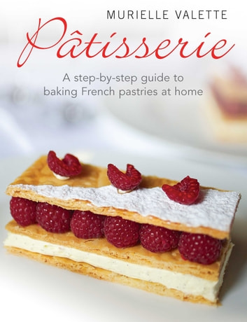 Patisserie - A Step-by-step Guide to Baking French Pastries at Home ebook by Murielle Valette