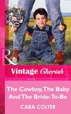 The Cowboy, The Baby And The Bride-To-Be (Mills & Boon Vintage Cherish) ebook by Cara Colter