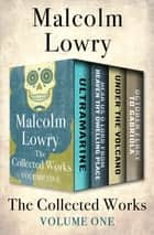 The Collected Works Volume One - Ultramarine, Hear Us O Lord from Heaven Thy Dwelling Place, Under the Volcano, and October Ferry to Gabriola ebook by Malcolm Lowry