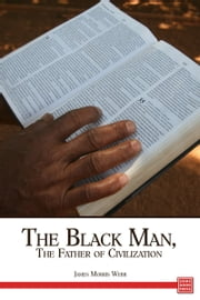 The Black Man, the Father of Civilization Proven by Biblical History ebook by James Morris Webb