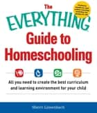 The Everything Guide To Homeschooling - All You Need to Create the Best Curriculum and Learning Environment for Your Child ebook by Sherri Linsenbach