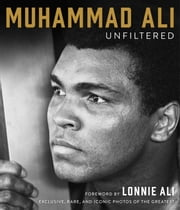 Muhammad Ali Unfiltered - Exclusive, Rare, and Iconic Photos of the Greatest ebook by Muhammad Ali