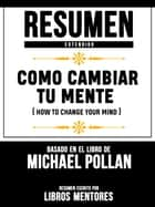 Resumen Completo: Como Cambiar Tu Mente (How To Change Your Mind) - Basado En El Libro De Michael Pollan ebook by Libros Mentores