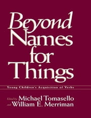 Beyond Names for Things - Young Children's Acquisition of Verbs ebook by Michael Tomasello,William E. Merriman