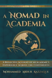 A Nomad in Academia - A Reflective Account of an Academic's Experience Across the Continents ebook by Mohammed Abdur Razzaque